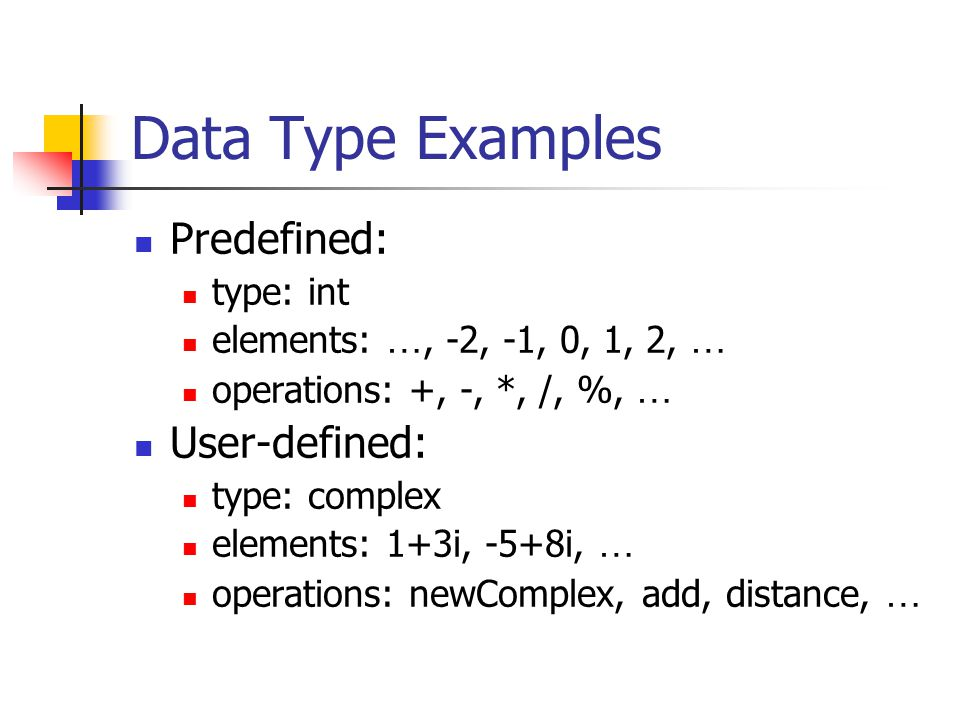 Data Type Examples Predefined: type: int elements: …, -2, -1, 0, 1, 2, … operations: +, -, *, /, %, … User-defined: type: complex elements: 1+3i, -5+8