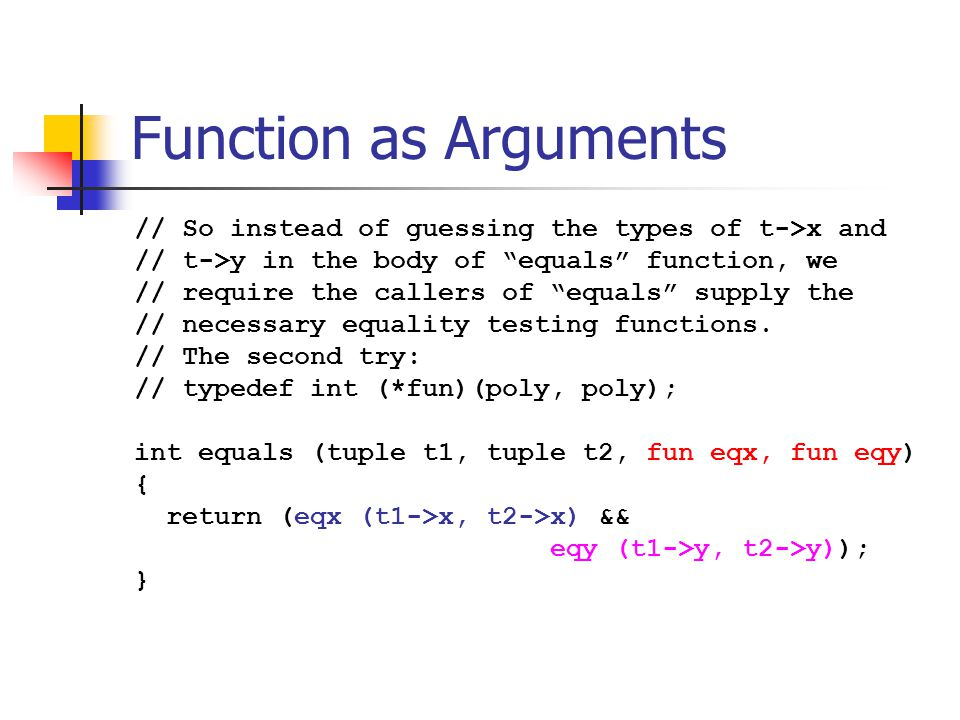 """Function as Arguments // So instead of guessing the types of t->x and // t->y in the body of """"equals"""" function, we // require the callers of """"equals"""""""