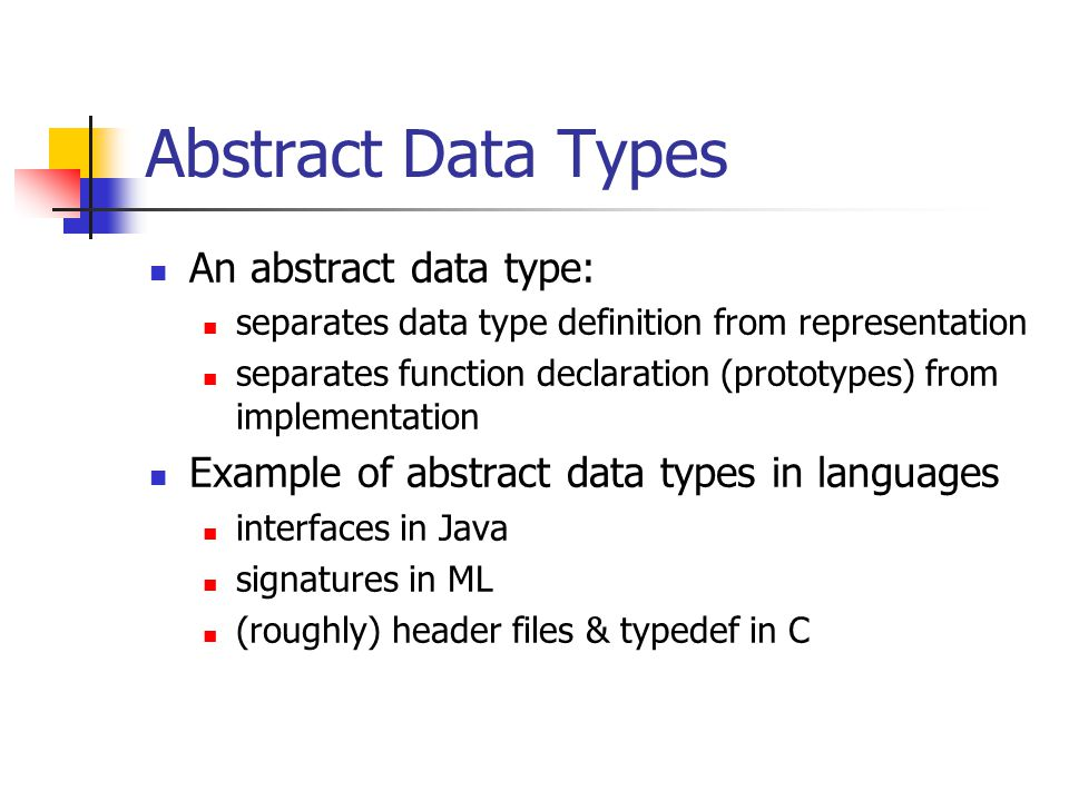 Abstract Data Types An abstract data type: separates data type definition from representation separates function declaration (prototypes) from impleme