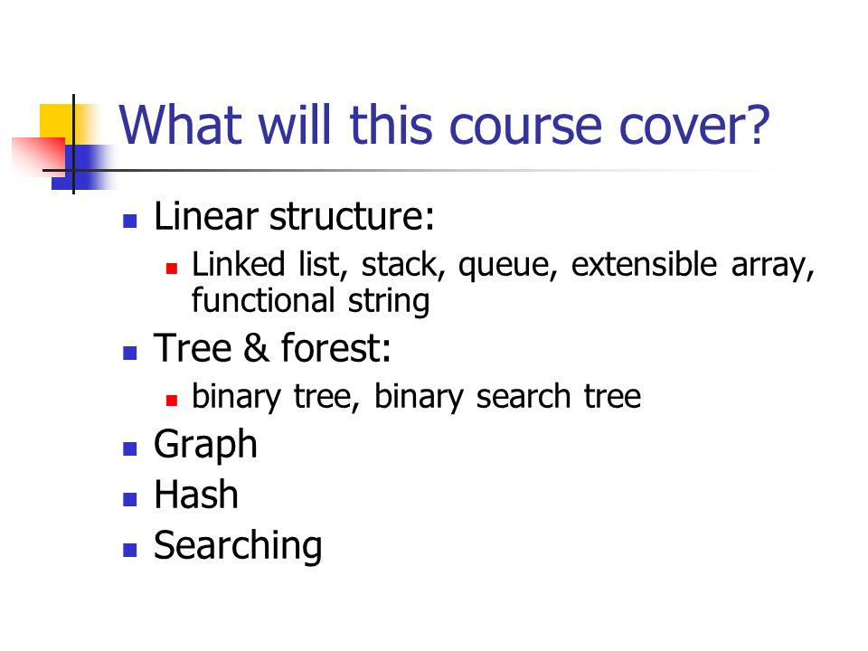 What will this course cover? Linear structure: Linked list, stack, queue, extensible array, functional string Tree & forest: binary tree, binary searc
