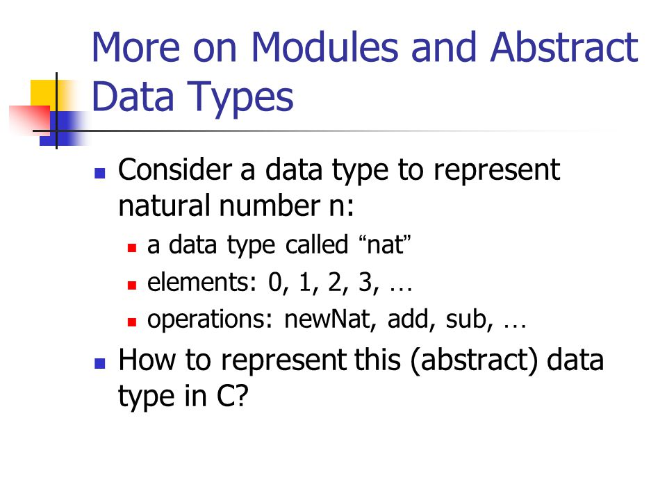 The Tuple ADT Next, we first consider a monomorphic tuple type called natTuple : both the first and second components are of nat type (2, 3), (8, 9), … The natTuple ADT: type: natTuple elements: (2, 3), (8, 9), … Operations: tuple newNatTuple (nat x, nat y); nat first (nat t); Ty second (tuple t); bool equals (tuple t1, tuple t2); …