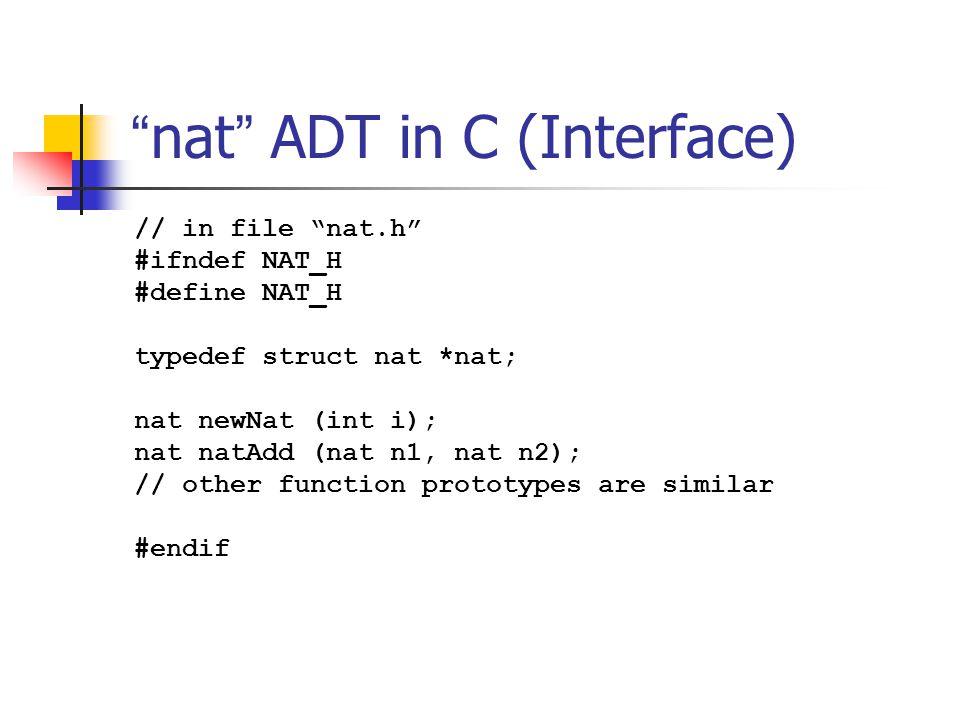 """"""" nat """" ADT in C (Interface) // in file """"nat.h"""" #ifndef NAT_H #define NAT_H typedef struct nat *nat; nat newNat (int i); nat natAdd (nat n1, nat n2);"""