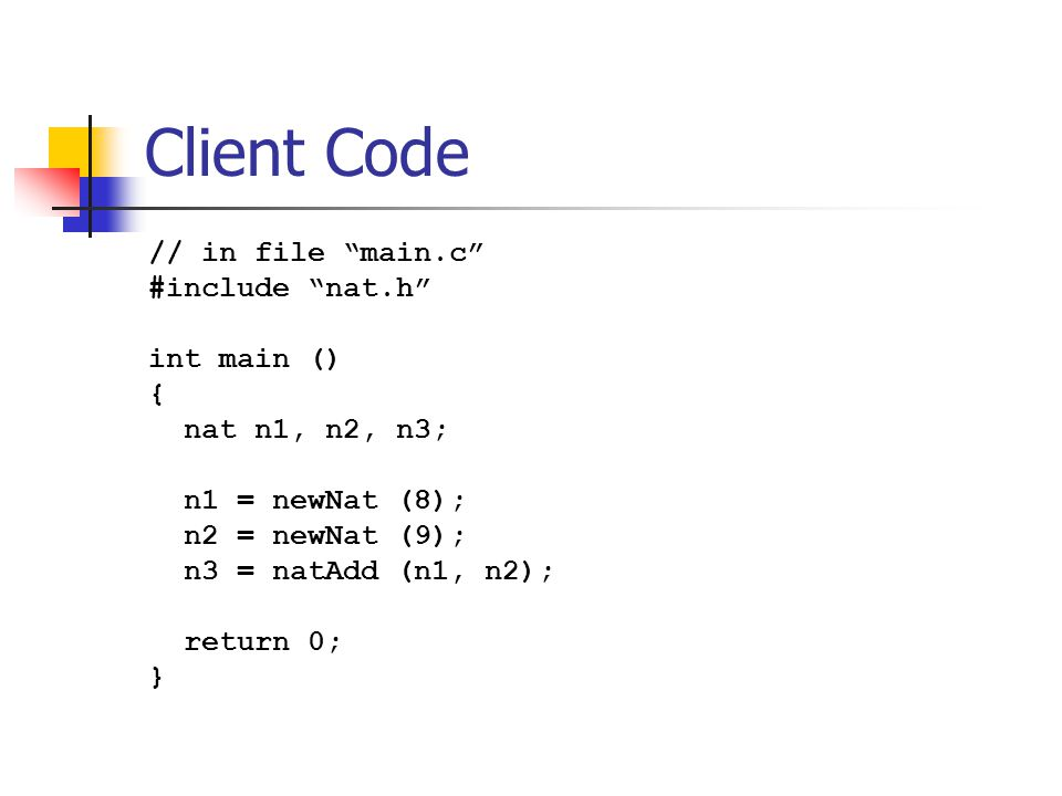 """Client Code // in file """"main.c"""" #include """"nat.h"""" int main () { nat n1, n2, n3; n1 = newNat (8); n2 = newNat (9); n3 = natAdd (n1, n2); return 0; }"""