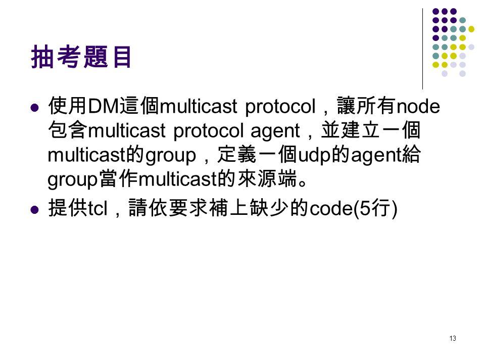 13 抽考題目 使用 DM 這個 multicast protocol ,讓所有 node 包含 multicast protocol agent ,並建立一個 multicast 的 group ,定義一個 udp 的 agent 給 group 當作 multicast 的來源端。 提供 tcl ,請依要求補上缺少的 code(5 行 )