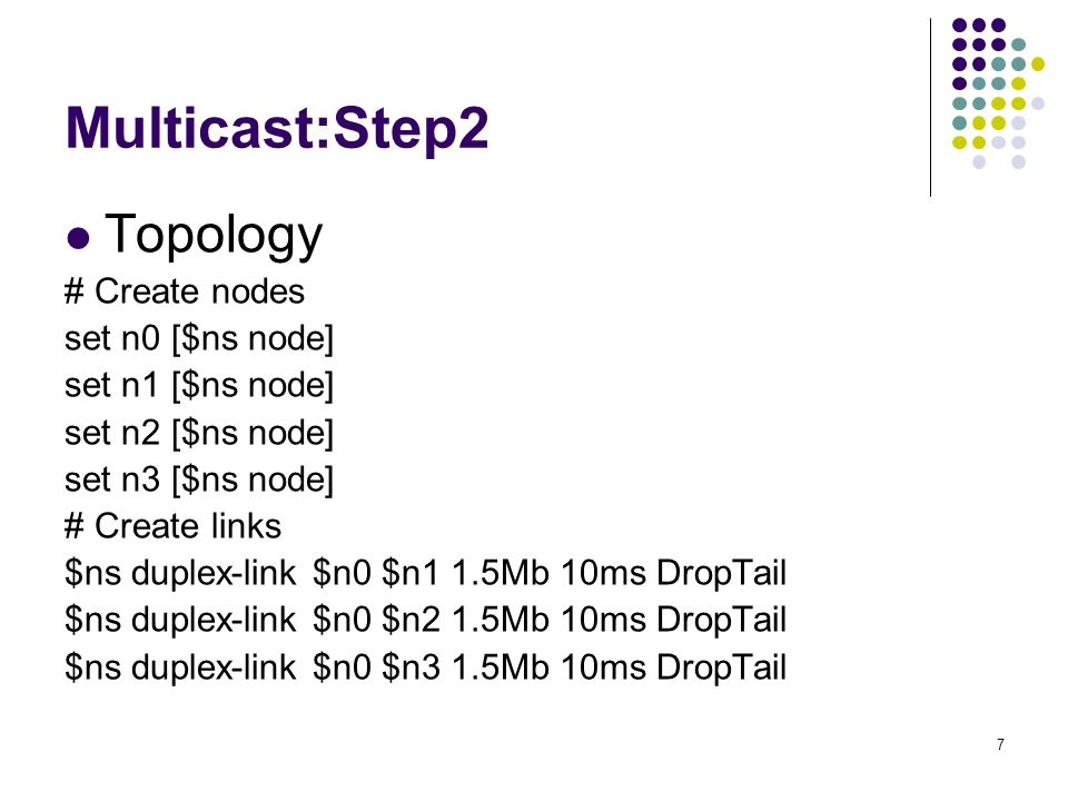 7 Multicast:Step2 Topology # Create nodes set n0 [$ns node] set n1 [$ns node] set n2 [$ns node] set n3 [$ns node] # Create links $ns duplex-link $n0 $n1 1.5Mb 10ms DropTail $ns duplex-link $n0 $n2 1.5Mb 10ms DropTail $ns duplex-link $n0 $n3 1.5Mb 10ms DropTail