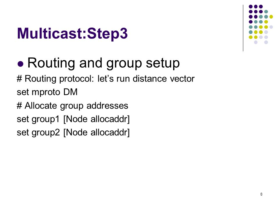 8 Multicast:Step3 Routing and group setup # Routing protocol: let's run distance vector set mproto DM # Allocate group addresses set group1 [Node allocaddr] set group2 [Node allocaddr]