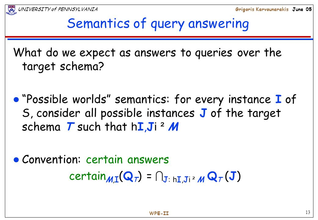 13 UNIVERSITY of PENNSYLVANIAGrigoris Karvounarakis June 05 WPE-II Semantics of query answering What do we expect as answers to queries over the target schema.