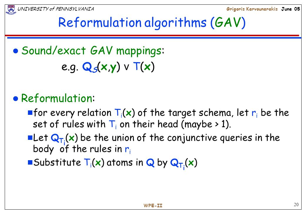 20 UNIVERSITY of PENNSYLVANIAGrigoris Karvounarakis June 05 WPE-II Reformulation algorithms (GAV) Sound/exact GAV mappings: e.g.
