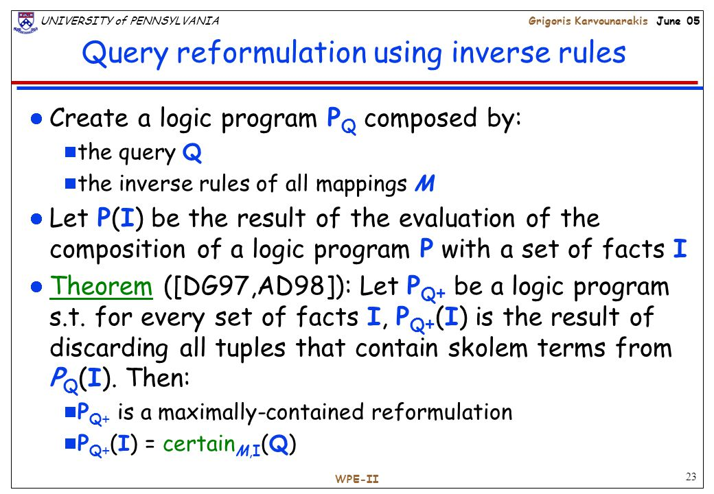23 UNIVERSITY of PENNSYLVANIAGrigoris Karvounarakis June 05 WPE-II Query reformulation using inverse rules Create a logic program P Q composed by:  the query Q  the inverse rules of all mappings M Let P(I) be the result of the evaluation of the composition of a logic program P with a set of facts I Theorem ([DG97,AD98]): Let P Q + be a logic program s.t.