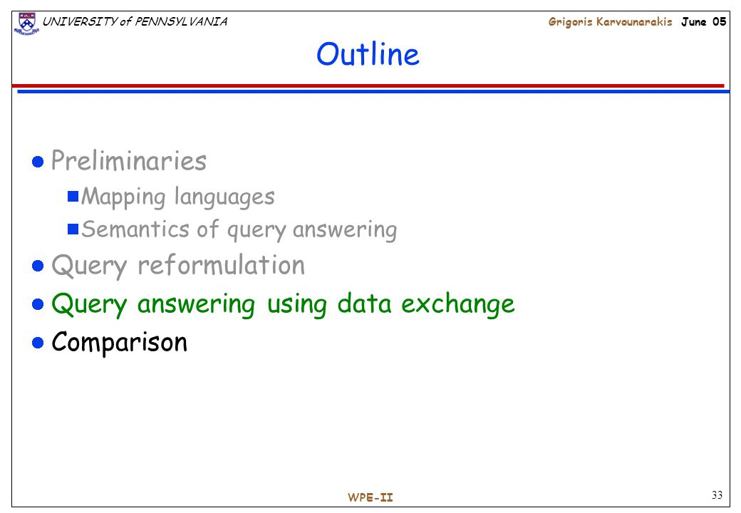 33 UNIVERSITY of PENNSYLVANIAGrigoris Karvounarakis June 05 WPE-II Outline Preliminaries  Mapping languages  Semantics of query answering Query reformulation Query answering using data exchange Comparison