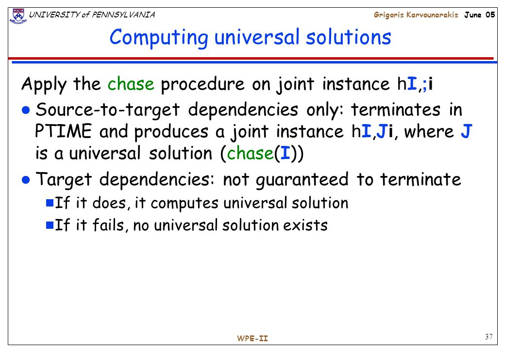 37 UNIVERSITY of PENNSYLVANIAGrigoris Karvounarakis June 05 WPE-II Computing universal solutions Apply the chase procedure on joint instance h I, ;i Source-to-target dependencies only: terminates in PTIME and produces a joint instance h I,J i, where J is a universal solution (chase(I)) Target dependencies: not guaranteed to terminate  If it does, it computes universal solution  If it fails, no universal solution exists