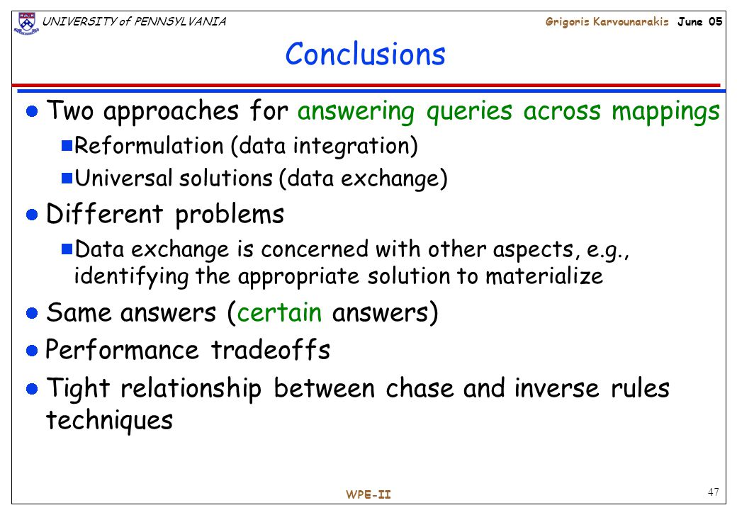 47 UNIVERSITY of PENNSYLVANIAGrigoris Karvounarakis June 05 WPE-II Conclusions Two approaches for answering queries across mappings  Reformulation (data integration)  Universal solutions (data exchange) Different problems  Data exchange is concerned with other aspects, e.g., identifying the appropriate solution to materialize Same answers (certain answers) Performance tradeoffs Tight relationship between chase and inverse rules techniques