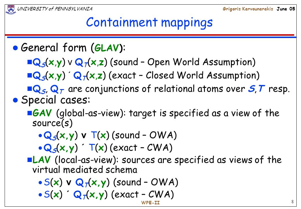 8 UNIVERSITY of PENNSYLVANIAGrigoris Karvounarakis June 05 WPE-II Containment mappings General form ( GLAV) :  Q S (x,y) v Q T (x,z) (sound – Open World Assumption)  Q S (x,y) ´ Q T (x,z) (exact – Closed World Assumption)  Q S, Q T are conjunctions of relational atoms over S,T resp.