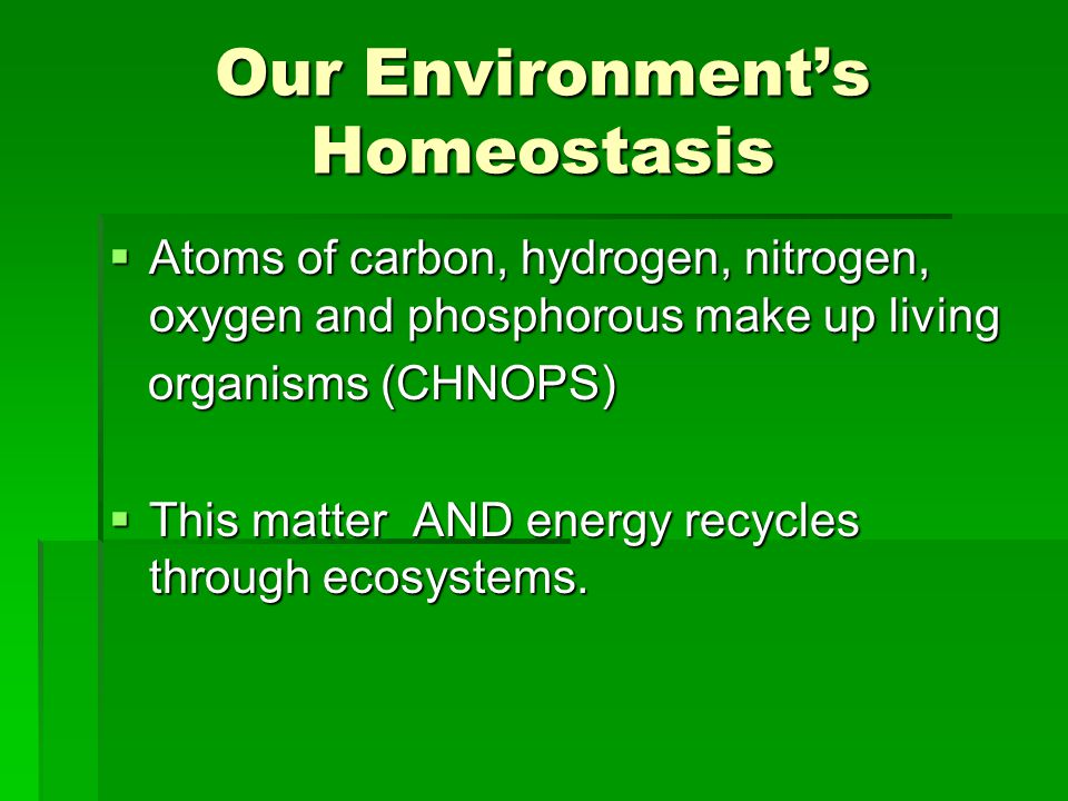 Our Environment's Homeostasis  Atoms of carbon, hydrogen, nitrogen, oxygen and phosphorous make up living organisms (CHNOPS) organisms (CHNOPS)  Thi