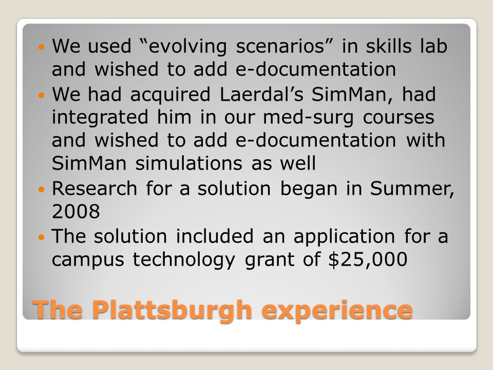 """The Plattsburgh experience We used """"evolving scenarios"""" in skills lab and wished to add e-documentation We had acquired Laerdal's SimMan, had integrat"""