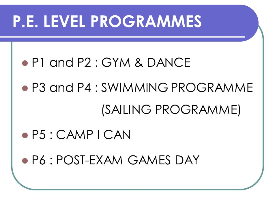 P.E. LEVEL PROGRAMMES P1 and P2 : GYM & DANCE P3 and P4 : SWIMMING PROGRAMME (SAILING PROGRAMME) P5 : CAMP I CAN P6 : POST-EXAM GAMES DAY