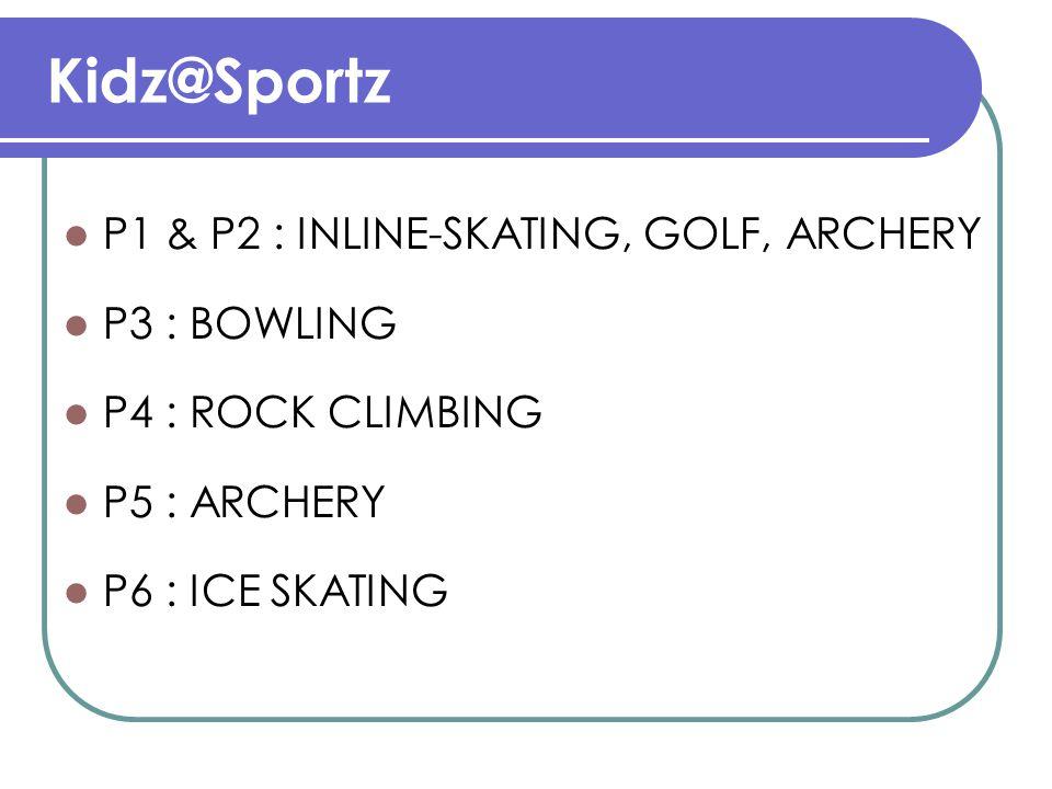 Kidz@Sportz P1 & P2 : INLINE-SKATING, GOLF, ARCHERY P3 : BOWLING P4 : ROCK CLIMBING P5 : ARCHERY P6 : ICE SKATING