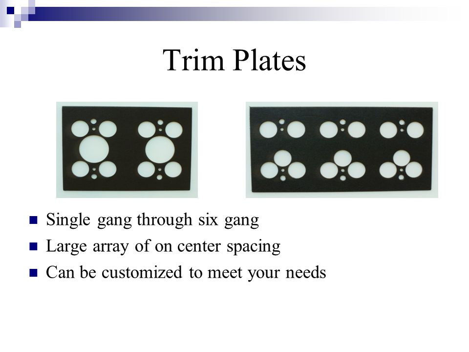 Trim Plates Single gang through six gang Large array of on center spacing Can be customized to meet your needs
