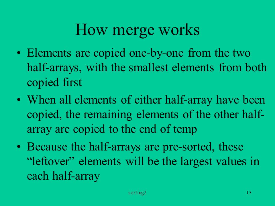 sorting213 How merge works Elements are copied one-by-one from the two half-arrays, with the smallest elements from both copied first When all elements of either half-array have been copied, the remaining elements of the other half- array are copied to the end of temp Because the half-arrays are pre-sorted, these leftover elements will be the largest values in each half-array
