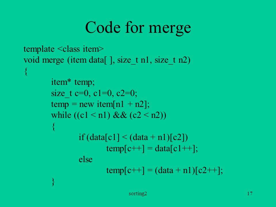 sorting217 Code for merge template void merge (item data[ ], size_t n1, size_t n2) { item* temp; size_t c=0, c1=0, c2=0; temp = new item[n1 + n2]; while ((c1 < n1) && (c2 < n2)) { if (data[c1] < (data + n1)[c2]) temp[c++] = data[c1++]; else temp[c++] = (data + n1)[c2++]; }