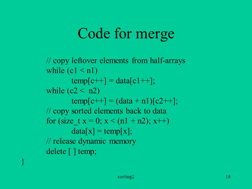 sorting218 Code for merge // copy leftover elements from half-arrays while (c1 < n1) temp[c++] = data[c1++]; while (c2 < n2) temp[c++] = (data + n1)[c2++]; // copy sorted elements back to data for (size_t x = 0; x < (n1 + n2); x++) data[x] = temp[x]; // release dynamic memory delete [ ] temp; }