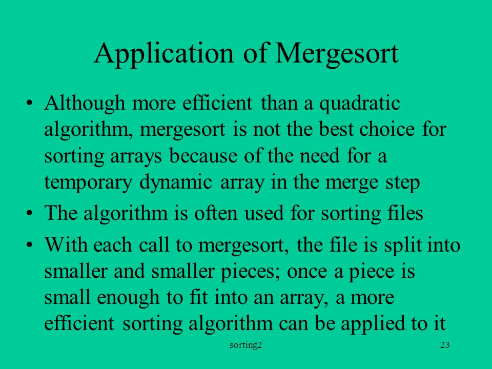 sorting223 Application of Mergesort Although more efficient than a quadratic algorithm, mergesort is not the best choice for sorting arrays because of the need for a temporary dynamic array in the merge step The algorithm is often used for sorting files With each call to mergesort, the file is split into smaller and smaller pieces; once a piece is small enough to fit into an array, a more efficient sorting algorithm can be applied to it