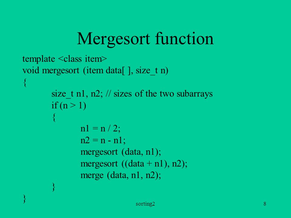 sorting28 Mergesort function template void mergesort (item data[ ], size_t n) { size_t n1, n2; // sizes of the two subarrays if (n > 1) { n1 = n / 2; n2 = n - n1; mergesort (data, n1); mergesort ((data + n1), n2); merge (data, n1, n2); }