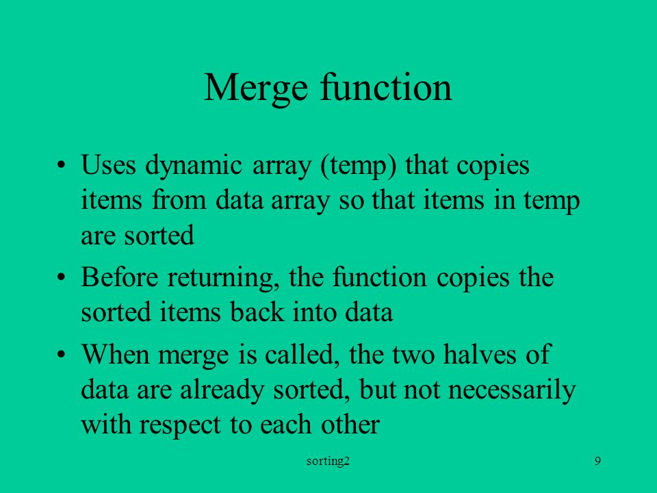 sorting29 Merge function Uses dynamic array (temp) that copies items from data array so that items in temp are sorted Before returning, the function copies the sorted items back into data When merge is called, the two halves of data are already sorted, but not necessarily with respect to each other
