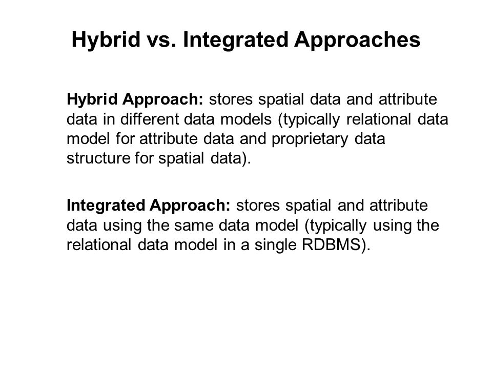 Hybrid vs. Integrated Approaches Hybrid Approach: stores spatial data and attribute data in different data models (typically relational data model for