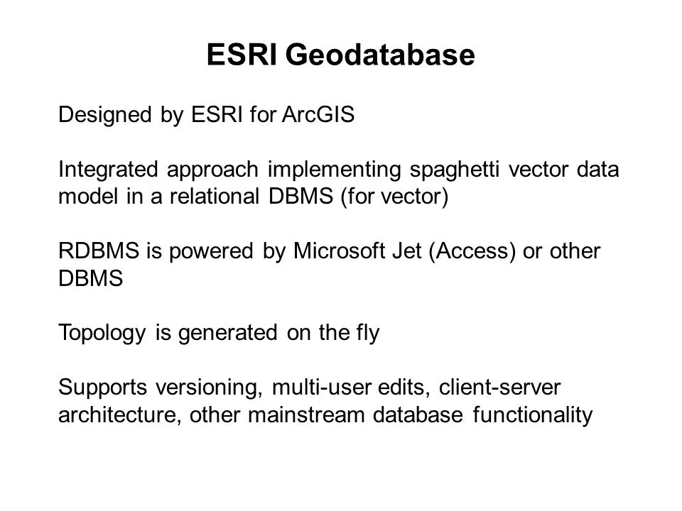 ESRI Geodatabase Designed by ESRI for ArcGIS Integrated approach implementing spaghetti vector data model in a relational DBMS (for vector) RDBMS is powered by Microsoft Jet (Access) or other DBMS Topology is generated on the fly Supports versioning, multi-user edits, client-server architecture, other mainstream database functionality