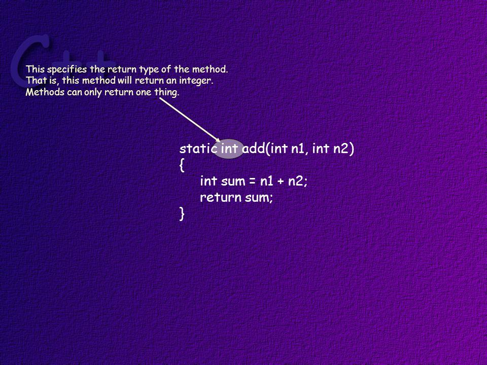 static int add(int n1, int n2) { int sum = n1 + n2; return sum; } This specifies the return type of the method.