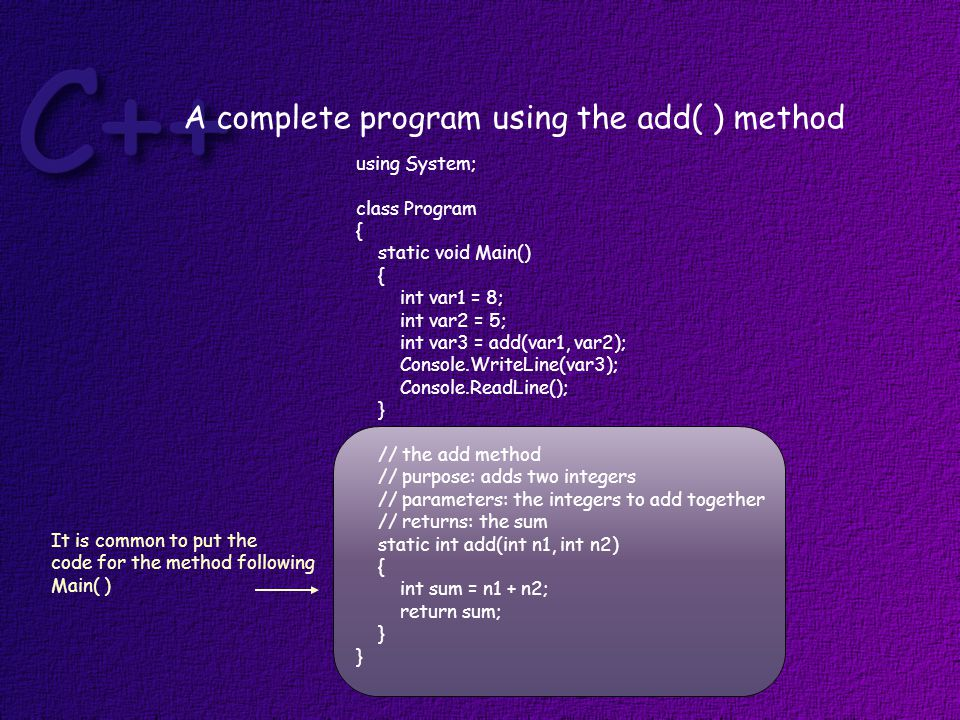 A complete program using the add( ) method It is common to put the code for the method following Main( ) using System; class Program { static void Main() { int var1 = 8; int var2 = 5; int var3 = add(var1, var2); Console.WriteLine(var3); Console.ReadLine(); } // the add method // purpose: adds two integers // parameters: the integers to add together // returns: the sum static int add(int n1, int n2) { int sum = n1 + n2; return sum; }