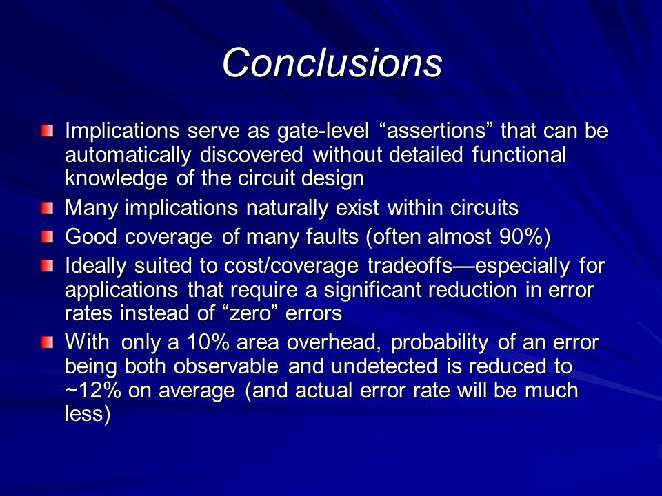 Conclusions Implications serve as gate-level assertions that can be automatically discovered without detailed functional knowledge of the circuit design Many implications naturally exist within circuits Good coverage of many faults (often almost 90%) Ideally suited to cost/coverage tradeoffs—especially for applications that require a significant reduction in error rates instead of zero errors With only a 10% area overhead, probability of an error being both observable and undetected is reduced to ~12% on average (and actual error rate will be much less)
