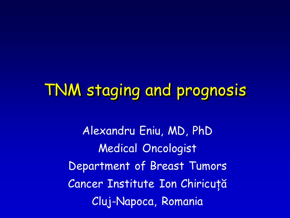 TNM staging and prognosis Alexandru Eniu, MD, PhD Medical Oncologist Department of Breast Tumors Cancer Institute Ion Chiricuţă Cluj-Napoca, Romania