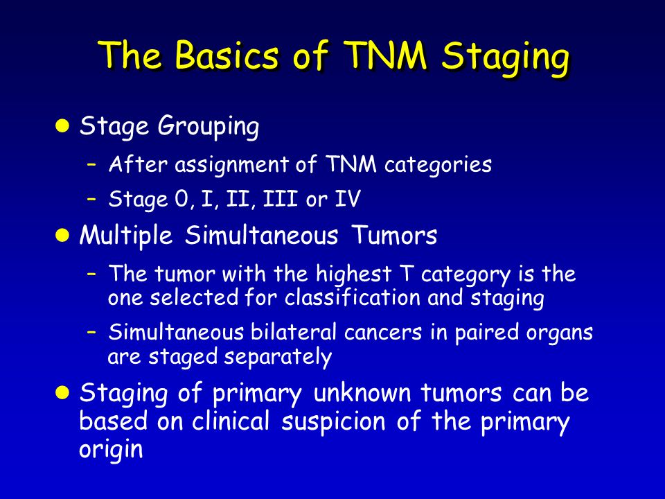 The Basics of TNM Staging l Stage Grouping –After assignment of TNM categories –Stage 0, I, II, III or IV l Multiple Simultaneous Tumors –The tumor with the highest T category is the one selected for classification and staging –Simultaneous bilateral cancers in paired organs are staged separately l Staging of primary unknown tumors can be based on clinical suspicion of the primary origin