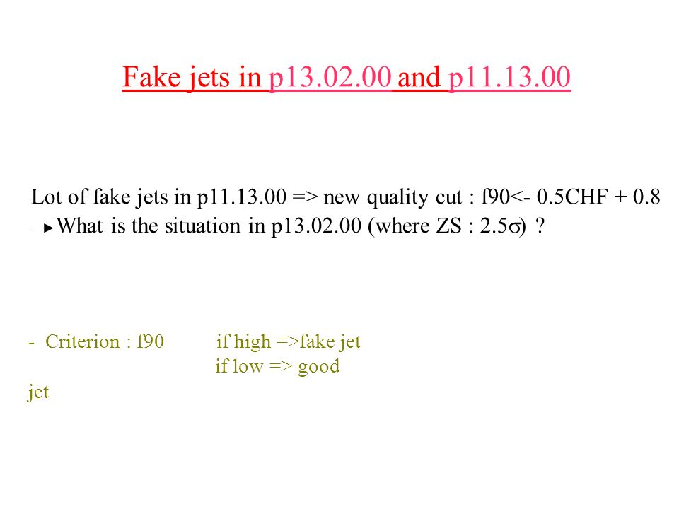 Fake jets in p13.02.00 and p11.13.00 Lot of fake jets in p11.13.00 => new quality cut : f90<- 0.5CHF + 0.8 What is the situation in p13.02.00 (where ZS : 2.5  .