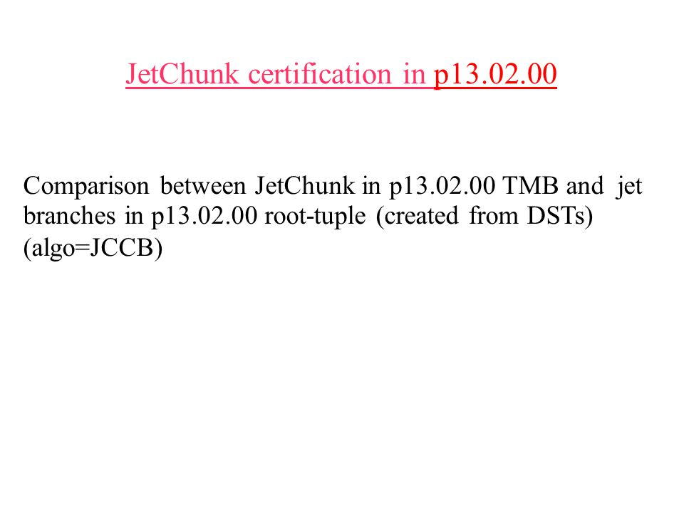 JetChunk certification in p13.02.00 Comparison between JetChunk in p13.02.00 TMB and jet branches in p13.02.00 root-tuple (created from DSTs) (algo=JCCB)