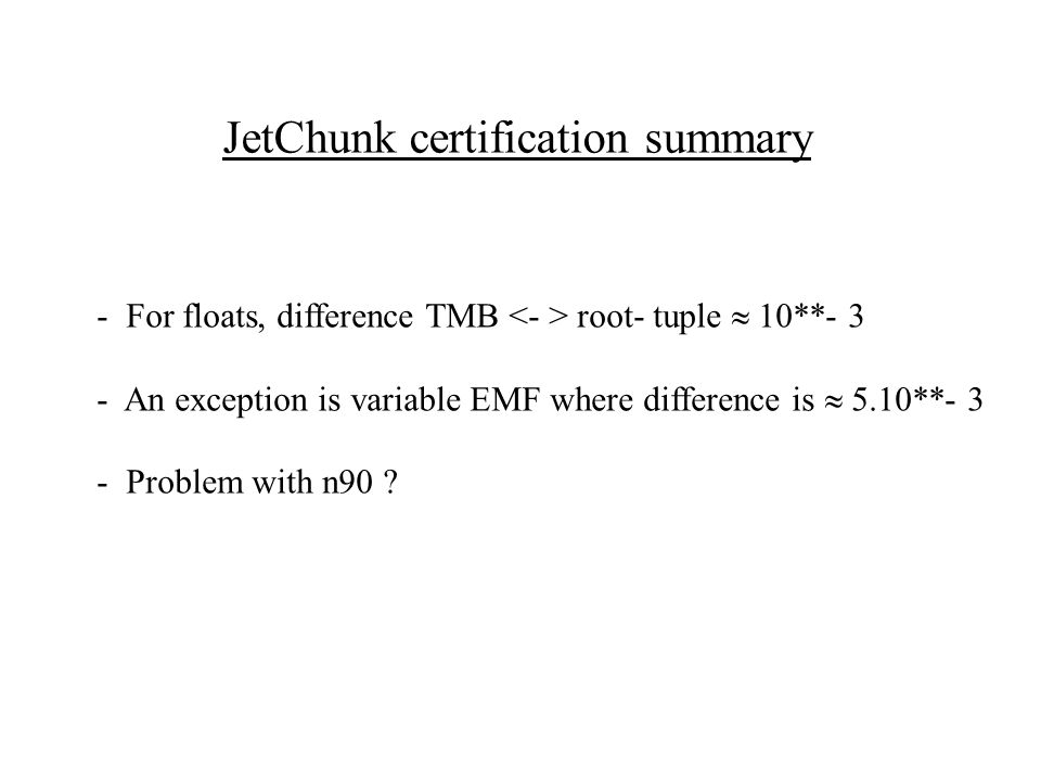 JetChunk certification summary - For floats, difference TMB root- tuple  10**- 3 - An exception is variable EMF where difference is  5.10**- 3 - Problem with n90