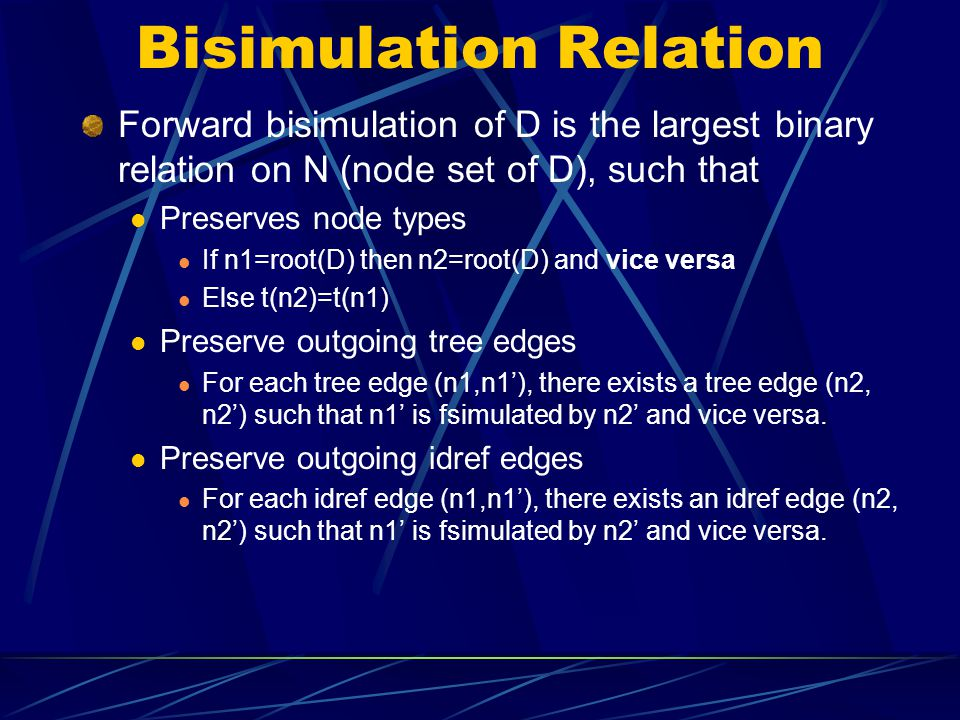 Bisimulation Relation Forward bisimulation of D is the largest binary relation on N (node set of D), such that Preserves node types If n1=root(D) then