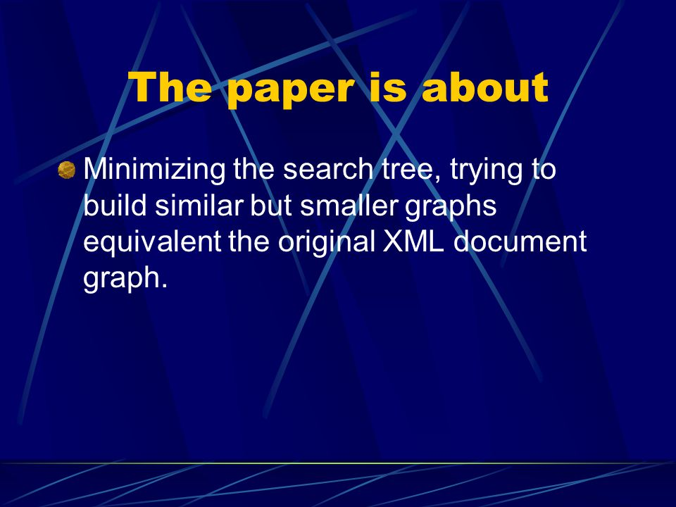 The paper is about Minimizing the search tree, trying to build similar but smaller graphs equivalent the original XML document graph.