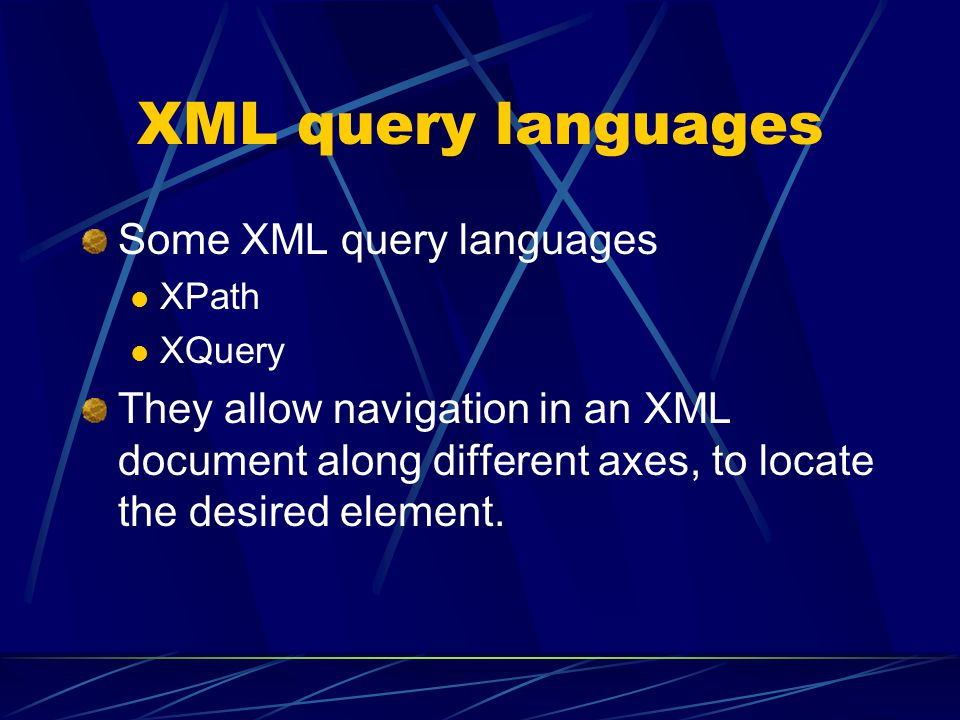 XML query languages Some XML query languages XPath XQuery They allow navigation in an XML document along different axes, to locate the desired element