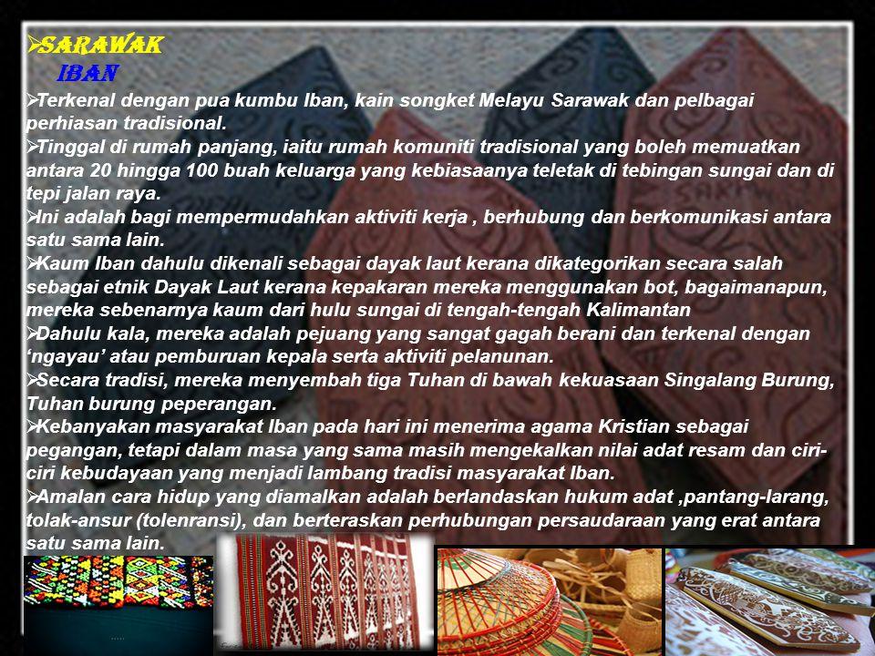 SSarawak Iban TTerkenal dengan pua kumbu Iban, kain songket Melayu Sarawak dan pelbagai perhiasan tradisional. TTinggal di rumah panjang, iaitu