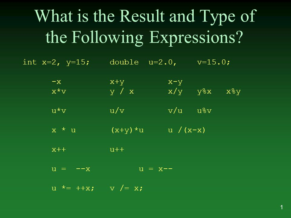 What is the Result and Type of the Following Expressions? int x=2, y=15;double u=2.0,v=15.0; -xx+yx-y x*vy / xx/yy%xx%y u*vu/vv/uu%v x * u(x+y)*uu /(x