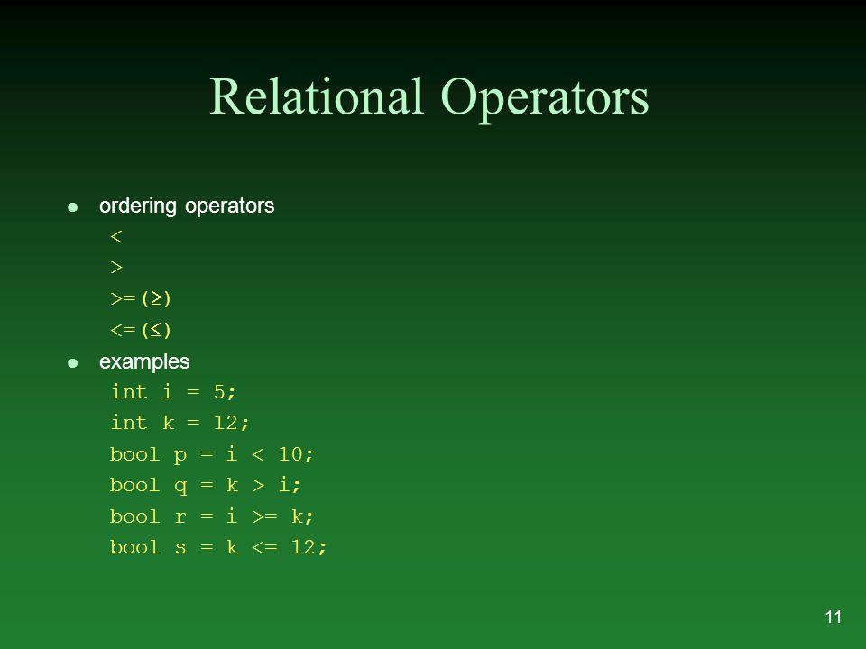 Relational Operators l ordering operators < > >=(  ) <=(  ) l examples int i = 5; int k = 12; bool p = i < 10; bool q = k > i; bool r = i >= k; bool s = k <= 12; 11