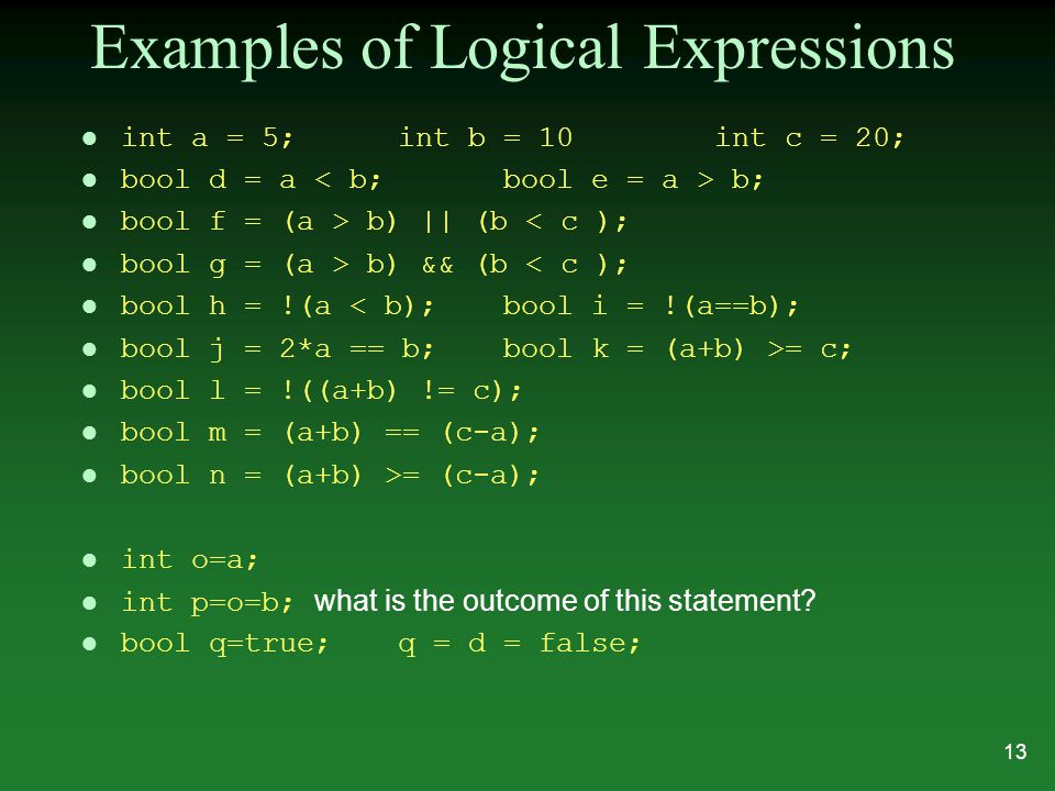 Examples of Logical Expressions l int a = 5;int b = 10int c = 20; l bool d = a b; l bool f = (a > b) || (b < c ); l bool g = (a > b) && (b < c ); l bool h = !(a < b);bool i = !(a==b); l bool j = 2*a == b;bool k = (a+b) >= c; l bool l = !((a+b) != c); l bool m = (a+b) == (c-a); bool n = (a+b) >= (c-a); l int o=a; int p=o=b; what is the outcome of this statement.