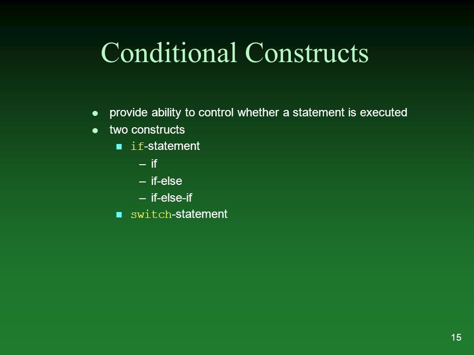 Conditional Constructs l provide ability to control whether a statement is executed l two constructs if -statement –if –if-else –if-else-if switch -st
