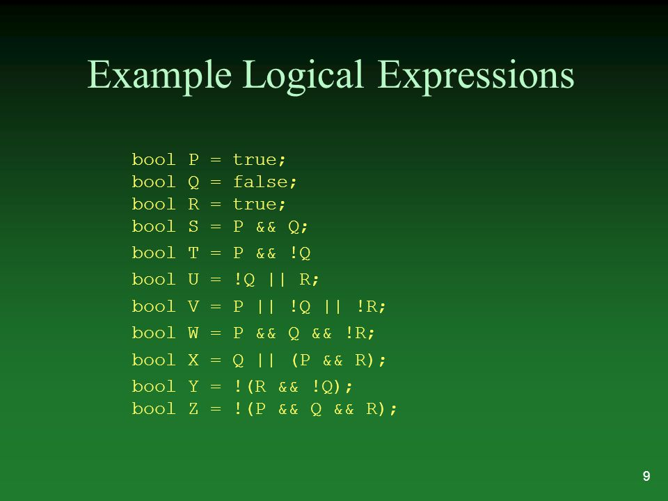 Example Logical Expressions bool P = true; bool Q = false; bool R = true; bool S = P && Q; bool T = P && !Q bool U = !Q || R; bool V = P || !Q || !R;