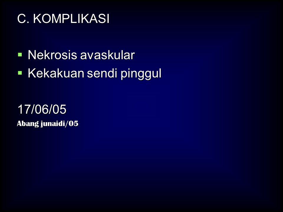 C. KOMPLIKASI  Nekrosis avaskular  Kekakuan sendi pinggul 17/06/05 Abang junaidi/05