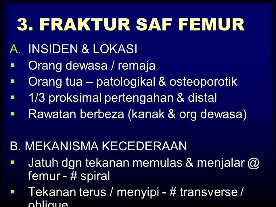 3. FRAKTUR SAF FEMUR A.INSIDEN & LOKASI  Orang dewasa / remaja  Orang tua – patologikal & osteoporotik  1/3 proksimal pertengahan & distal  Rawata