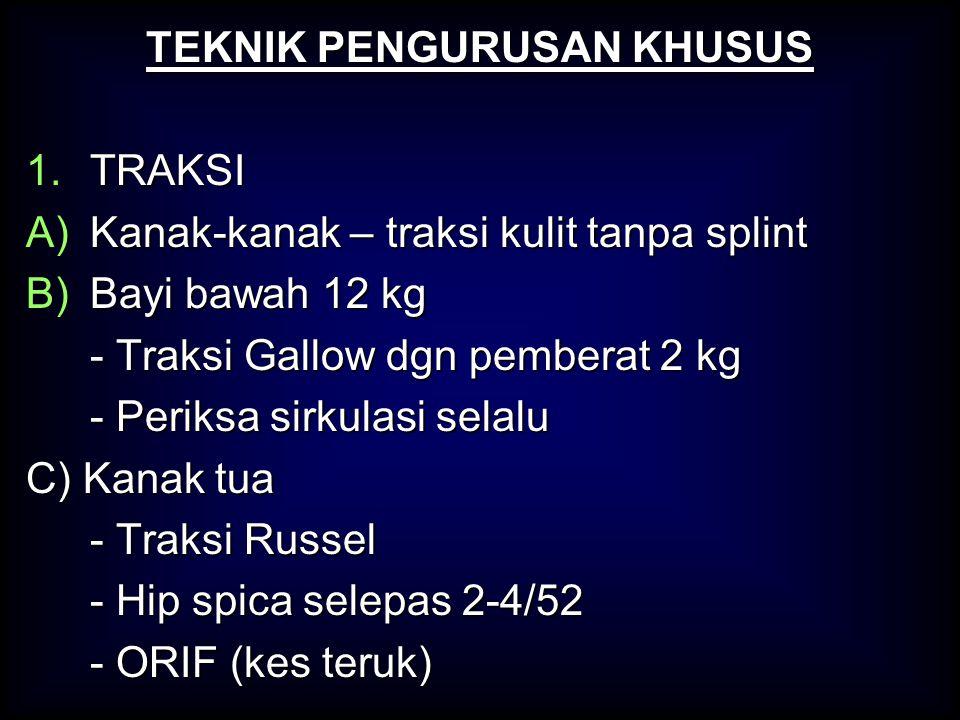 TEKNIK PENGURUSAN KHUSUS 1.TRAKSI A)Kanak-kanak – traksi kulit tanpa splint B)Bayi bawah 12 kg - Traksi Gallow dgn pemberat 2 kg - Periksa sirkulasi s
